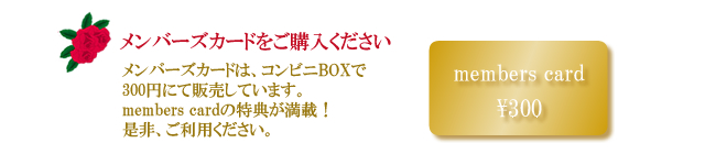 メンバーズカードをご購入ください<br /> メンバーズカードは、コンビニBOXで300円にて販売しています。members cardの特典が満載!是非、ご利用ください。